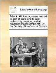 Tales to kill time or, a new method to cast off care, and to cure melancholy, vapours, and all hypochondriacal complaints. By the Society of the Court of Comus. - See Notes Multiple Contributors