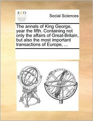 The annals of King George, year the fifth. Containing not only the affairs of Great-Britain, but also the most important transactions of Europe, ... - See Notes Multiple Contributors