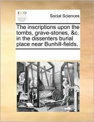 The Inscriptions Upon The Tombs, Grave-Stones, &C. In The Dissenters Burial Place Near Bunhill-Fields. - See Notes Multiple Contributors