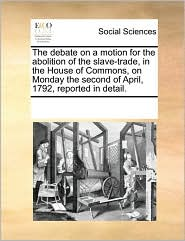 The debate on a motion for the abolition of the slave-trade, in the House of Commons, on Monday the second of April, 1792, reported in detail. - See Notes Multiple Contributors