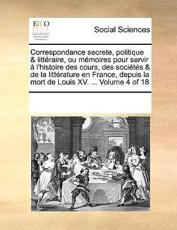 Correspondance Secrete, Politique & Litteraire, Ou Memoires Pour Servir A L'Histoire Des Cours, Des Societes & de La Litterature En France, Depuis La Mort de Louis XV. ... Volume 4 of 18 - Multiple Contributors, See Notes Multiple Contributors