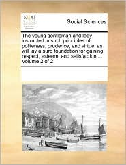 The young gentleman and lady instructed in such principles of politeness, prudence, and virtue, as will lay a sure foundation for gaining respect, esteem, and satisfaction. Volume 2 of 2 - See Notes Multiple Contributors