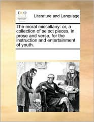 The moral miscellany: or, a collection of select pieces, in prose and verse, for the instruction and entertainment of youth. - See Notes Multiple Contributors