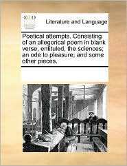 Poetical Attempts. Consisting Of An Allegorical Poem In Blank Verse, Entituled, The Sciences; An Ode To Pleasure; And Some Other Pieces. - See Notes Multiple Contributors