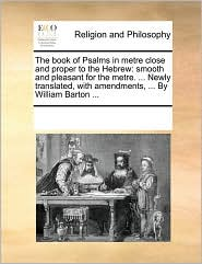 The book of Psalms in metre close and proper to the Hebrew: smooth and pleasant for the metre. . Newly translated, with amendments, . By William Barton. - See Notes Multiple Contributors