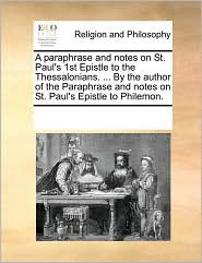 A paraphrase and notes on St. Paul's 1st Epistle to the Thessalonians. ... By the author of the Paraphrase and notes on St. Paul's Epistle to Philemon. - See Notes Multiple Contributors