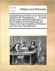 A paraphrase and notes on St. Paul's IId Epistle to the Thessalonians: ... To which are annexed, two brief dissertations, ... By the author of the Paraphrase and notes on St. Paul's Epistles to Philemon, and 1st to the Thessalonians. - See Notes Multiple Contributors