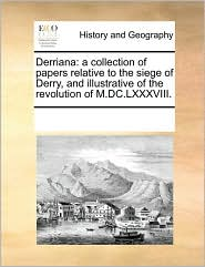 Derriana: a collection of papers relative to the siege of Derry, and illustrative of the revolution of M.DC.LXXXVIII. - See Notes Multiple Contributors