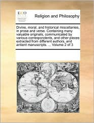 Divine, Moral, And Historical Miscellanies, In Prose And Verse. Containing Many Valuable Originals, Communicated By Various Correspondents, And Other Pieces Extracted From Different Authors, And Antient Manuscripts. ... Volume 2 Of 3 - See Notes Multiple Contributors