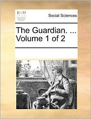 The Guardian. ... Volume 1 of 2 - See Notes Multiple Contributors