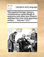 The Poetical Farrago: Being a Miscellaneous Assemblage of Epigrams and Other Jeux D'Esprit, Selected from the Most Approved Writers. ... Vol