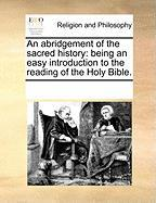 An Abridgement of the Sacred History: Being an Easy Introduction to the Reading of the Holy Bible.