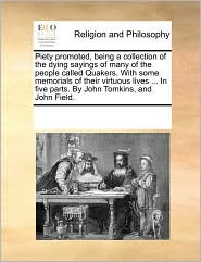 Piety Promoted, Being A Collection Of The Dying Sayings Of Many Of The People Called Quakers. With Some Memorials Of Their Virtuous Lives ... In Five Parts. By John Tomkins, And John Field. - See Notes Multiple Contributors
