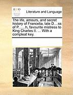 The Life, Amours, and Secret History of Francelia, Late D....SS of P.......H, Favourite Mistress to King Charles II. ... with a Compleat Key.