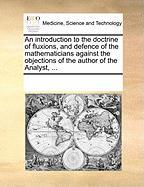 An Introduction to the Doctrine of Fluxions, and Defence of the Mathematicians Against the Objections of the Author of the Analyst, ...