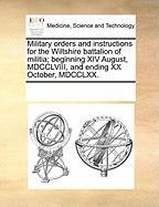 Military Orders and Instructions for the Wiltshire Battalion of Militia; Beginning XIV August, MDCCLVIII, and Ending XX October, MDCCLXX.