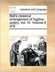 Bell's classical arrangement of fugitive poetry. Vol. VI. Volume 6 of 6 - See Notes Multiple Contributors