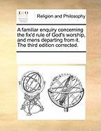 A Familiar Enquiry Concerning the Fix'd Rule of God's Worship, and Mens Departing from It. the Third Edition Corrected.