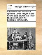 An Account of a Discourse Upon the Lord's Prayer, in the Gray-Fryars Church, in a Letter to a Gentleman of the Episcopal Communion.