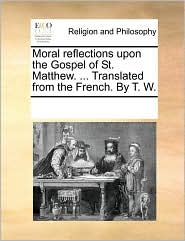 Moral reflections upon the Gospel of St. Matthew. ... Translated from the French. By T. W. - See Notes Multiple Contributors
