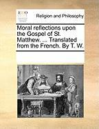 Moral Reflections Upon the Gospel of St. Matthew. ... Translated from the French. by T. W.