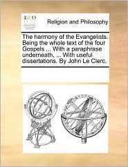 The Harmony Of The Evangelists. Being The Whole Text Of The Four Gospels ... With A Paraphrase Underneath, ... With Useful Dissertations. By John Le Clerc. - See Notes Multiple Contributors