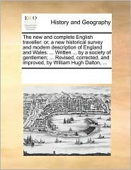 The new and complete English traveller: or, a new historical survey and modern description of England and Wales. . Written. by a society of gentlemen; . Revised, corrected, and improved, by William Hugh Dalton, . - See Notes Multiple Contributors