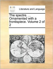 The spectre. ... Ornamented with a frontispiece. Volume 2 of 2 - See Notes Multiple Contributors