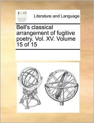 Bell's Classical Arrangement Of Fugitive Poetry. Vol. Xv. Volume 15 Of 15 - See Notes Multiple Contributors