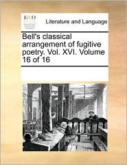 Bell's classical arrangement of fugitive poetry. Vol. XVI. Volume 16 of 16 - See Notes Multiple Contributors