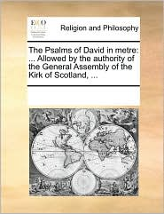 The Psalms of David in metre: ... Allowed by the authority of the General Assembly of the Kirk of Scotland, ... - See Notes Multiple Contributors