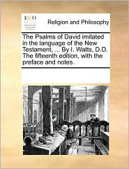 The Psalms of David imitated in the language of the New Testament, ... By I. Watts, D.D. The fifteenth edition, with the preface and notes. - See Notes Multiple Contributors