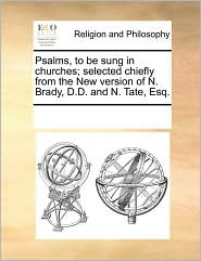 Psalms, to be sung in churches; selected chiefly from the New version of N. Brady, D.D. and N. Tate, Esq. - See Notes Multiple Contributors