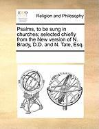 Psalms, to Be Sung in Churches; Selected Chiefly from the New Version of N. Brady, D.D. and N. Tate, Esq.