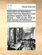 Instructions to Freeholders: Drawn from Her Majesty's Most Gracious Speech, from the Throne. ... 16th of July 1703, to Both Houses of Parliament.