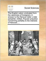 The English nation vindicated from the calumnies of foreigners; in answer to the Hanover letter: a late pamphlet, intitled, Popular prejudice concerning partiality to the interests of Hanover, ...