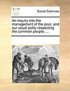 An Inquiry Into the Management of the Poor, and Our Usual Polity Respecting the Common People; ...