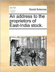 An address to the proprietors of East-India stock. - See Notes Multiple Contributors