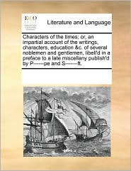Characters Of The Times; Or, An Impartial Account Of The Writings, Characters, Education & C. Of Several Noblemen And Gentlemen, Libell'D In A Preface To A Late Miscellany Publish'D By P-Pe And S-Ft. - See Notes Multiple Contributors