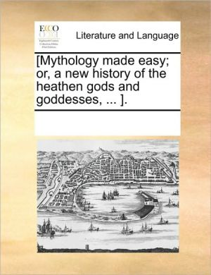[Mythology made easy; or, a new history of the heathen gods and goddesses, . ]. - See Notes Multiple Contributors