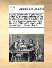 A select collection of original letters; written by the most eminent persons, on various entertaining subjects, and on many important occasions: from the reign of Henry the eighth, to the present time. ... Volume 1 of 2