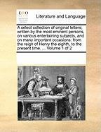A  Select Collection of Original Letters; Written by the Most Eminent Persons, on Various Entertaining Subjects, and on Many Important Occasions: Fro