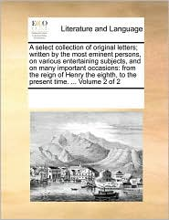 A Select Collection Of Original Letters; Written By The Most Eminent Persons, On Various Entertaining Subjects, And On Many Important Occasions - See Notes Multiple Contributors