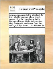 A New Companion To The Alter [Sic], For The Holy Communion Of Our Lord's Supper, Fit To Be Bound Up With The Common Prayer. Collected From The Holy Scriptures, And Taken From The Writings Of Bp. Kenn, ... Mr. Nelson, &C. - See Notes Multiple Contributors