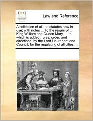 A Collection Of All The Statutes Now In Use; With Notes ... To The Reigns Of ... King William And Queen Mary, ... To Which Is Added, Rules, Order, And Directions, By The Lord Lieutenant And Council, For The Regulating Of All Cities, ...