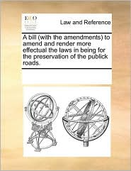 A bill (with the amendments) to amend and render more effectual the laws in being for the preservation of the publick roads. - See Notes Multiple Contributors