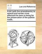 A Bill (with the Amendments to Amend and Render More Effectual the Laws in Being for the Preservation of the Publick Roads.