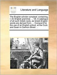 The English scholar compleat: containing, I. An English grammar, . VII. A catalogue of all such Greek roots, as Greek-English words are derived from, . Compos'd for the use of an English school, at the Cock and Swan in Cannon-Street: . - See Notes Multiple Contributors