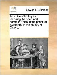 An act for dividing and inclosing the open and common fields in the parish of Swalcliffe, in the county of Oxford.