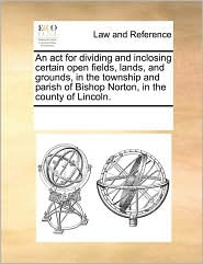 An act for dividing and inclosing certain open fields, lands, and grounds, in the township and parish of Bishop Norton, in the county of Lincoln. - See Notes Multiple Contributors